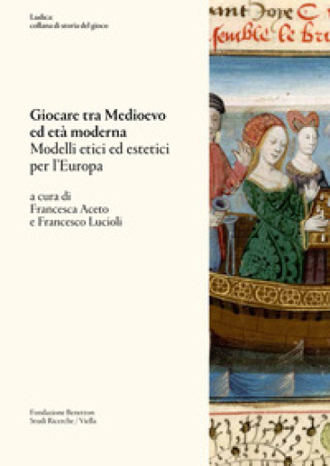 Giocare tra Medioevo ed Età moderna. Modelli etici ed estetici per l'Europa - F. Aceto |