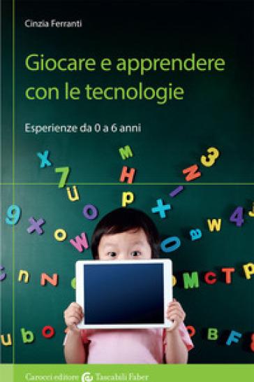 Giocare e apprendere con le tecnologie. Esperienze da 0 a 6 anni - Cinzia Ferranti | Rochesterscifianimecon.com