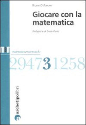 Giocare con la matematica - Bruno D'Amore |