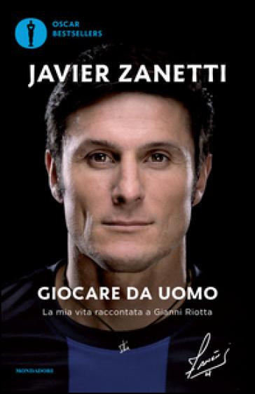 Giocare da uomo. La mia vita raccontata a Gianni Riotta - Javier Zanetti | Jonathanterrington.com