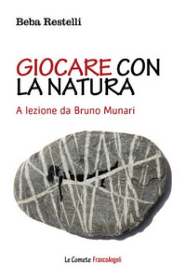 Giocare con la natura. A lezione da Bruno Munari - Beba Restelli |