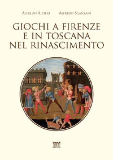Giochi a Firenze e in Toscana nel Rinascimento - Alfredo Alfieri  