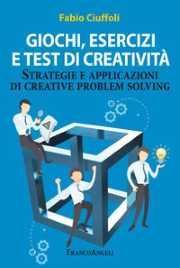 Giochi, esercizi e test di creatività. Strategie e applicazioni di creative problem solving - Fabio Ciuffoli  
