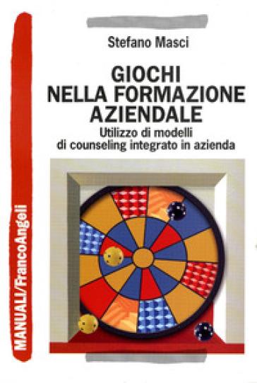 Giochi nella formazione aziendale. Utilizzo di modelli di counseling integrato in azienda - Stefano Masci |