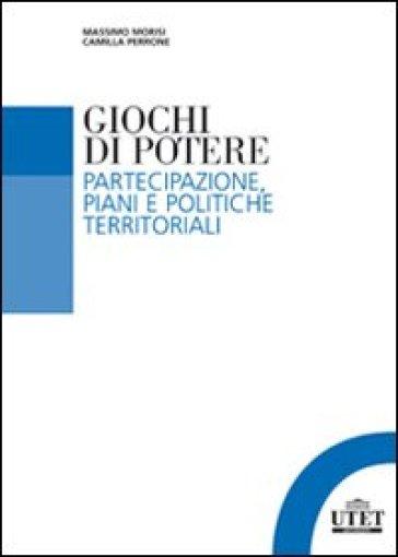 Giochi di potere. Partecipazione, piani e politiche territoriali - Massimo Morisi |