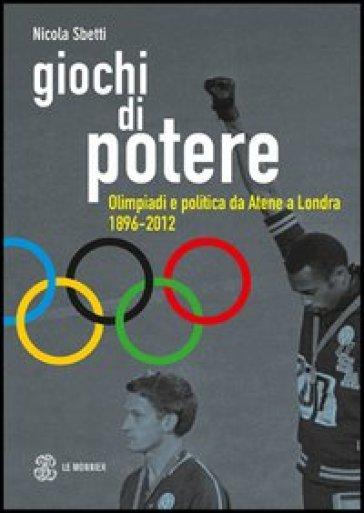 Giochi di potere. Olimpiadi e politica da Atene a Londra 1896-2012 - Nicola Sbetti |