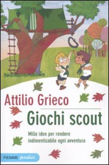Giochi scout. Mille idee per rendere indimenticabile ogni avventura - Attilio Grieco |