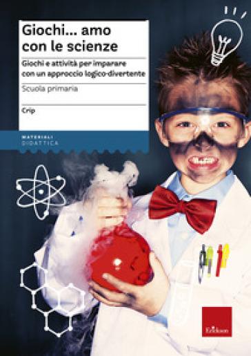 Giochi...amo con le scienze. Giochi e attività per imparare con un approccio logico-divertente - Claudio Ripamonti (Crip) | Thecosgala.com