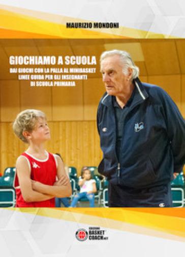 Giochiamo a scuola. Dai giochi con la palla al minibasket. Linee guida per gli insegnanti di scuola primaria - Maurizio Mondoni pdf epub