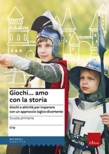 Giochi...amo con la storia. Scuola primaria. Giochi e attività per imparare con un approccio logico-divertente - Claudio Ripamonti (Crip) |