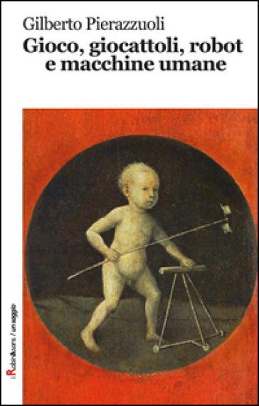 Gioco, giocattoli, robot e macchine umane - Gilberto Pierazzuoli   Rochesterscifianimecon.com
