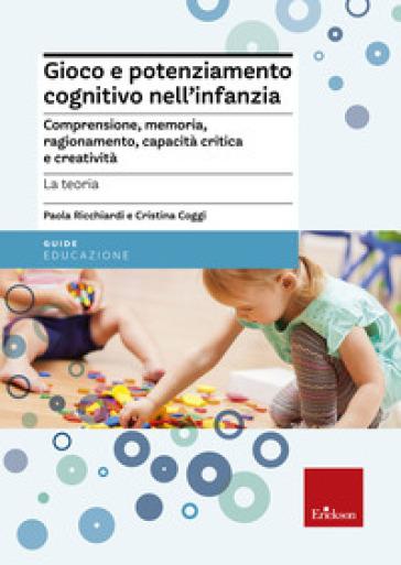 Gioco e potenziamento cognitivo nell'infanzia. Comprensione, memoria, ragionamento, capacità critica e creatività. La teoria - Paola Ricchiardi pdf epub