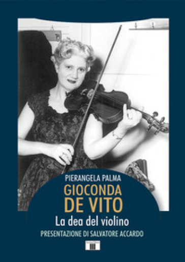 Gioconda De Vito. La dea del violino - Pierangela Palma |