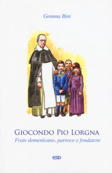 Giocondo Pio Lorgna. Frate domenicano, parroco e fondatore - Gemma Bini | Kritjur.org