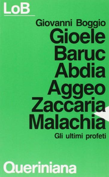 Gioele Baruc Abdia Aggeo Zaccaria Malachia. Gli ultimi profeti - Giovanni Boggio |