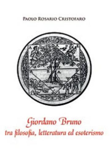 Giordano Bruno tra filosofia, letteratura ed esoterismo - Paolo R. Cristofaro |