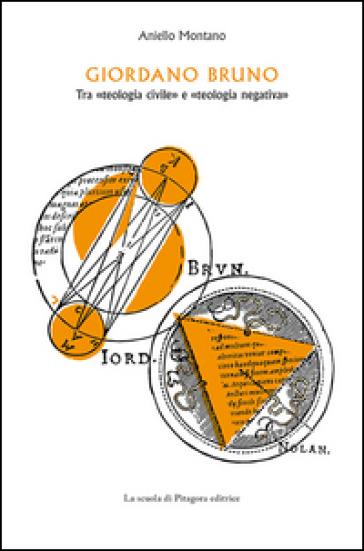 Giordano Bruno. Tra «teologia civile» e «teologia negativa» - Aniello Montano | Rochesterscifianimecon.com