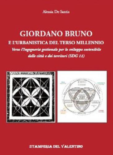 Giordano Bruno e l'urbanistica del Terzo Millennio. Verso l'Ingegneria gestionale per lo sviluppo sostenibile delle città e dei territori (SDG 11) - Alessia De Santis   Rochesterscifianimecon.com
