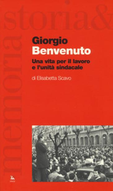 Giorgio Benvenuto. Una vita per il lavoro e l'unità sindacale - Elisabetta Scavo |