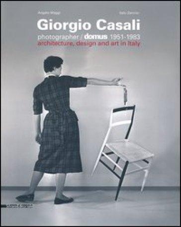 Giorgio Casali photographer. Domus 1951-1983. Catalogo della mostra (Verona, 15 febbraio-5 maggio 2013). Ediz. italiana e inglese - Angelo Maggi | Rochesterscifianimecon.com