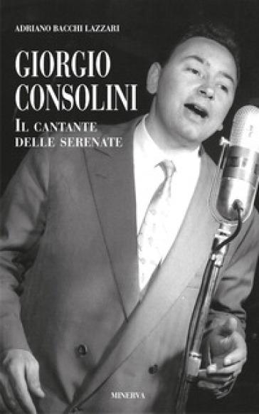 Giorgio Consolini. Il cantante delle serenate - Adriano Bacchi Lazzari |