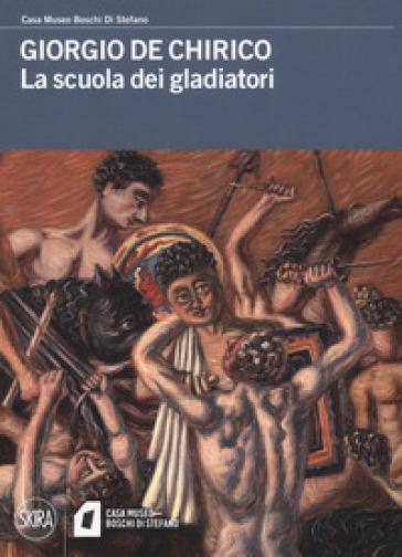 Giorgio De Chirico. La scuola dei gladiatori. Ediz. a colori - C. Fabi |