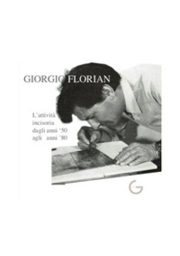 Giorgio Florian L'attività incisoria dagli anni '50 agli anni '80. Ediz. illustrata - Sara Florian |