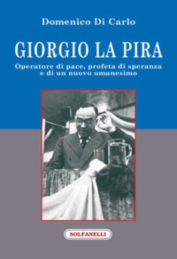 Giorgio La Pira. Operatore di pace, profeta di speranza e di un nuovo umanesimo - Domenico Di Carlo | Kritjur.org