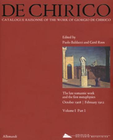 Giorgio de Chirico. Catalogue raisonné of the work of Giorgio de Chirico. Ediz. a colori. 1/1: The late romantic work and the firt metaphysics. October 1908-February 1912 - D. Graham  