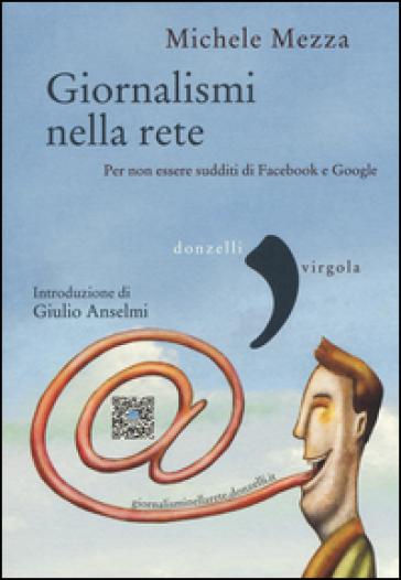 Giornalismi nella rete. Per non essere sudditi di Facebook e Google - Michele Mezza   Thecosgala.com