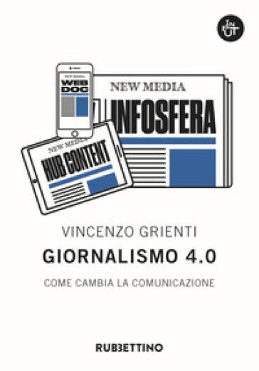 Giornalismo 4.0. Come cambia la comunicazione - Vincenzo Grienti | Jonathanterrington.com