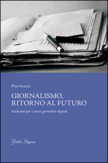 Giornalismo, ritorno al futuro. Istruzioni per i nuovi giornalisti digitali - Pino Scaccia | Thecosgala.com