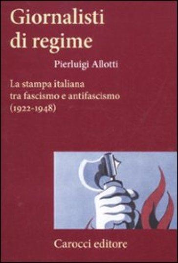 Giornalisti di regime. La stampa italiana tra fascismo e antifascismo (1922-1948) - Pierluigi Allotti | Thecosgala.com