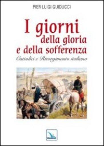 Giorni della gloria e della sofferenza. Cattolici e Risorgimento italiano (I) - Pier L. Guiducci | Kritjur.org