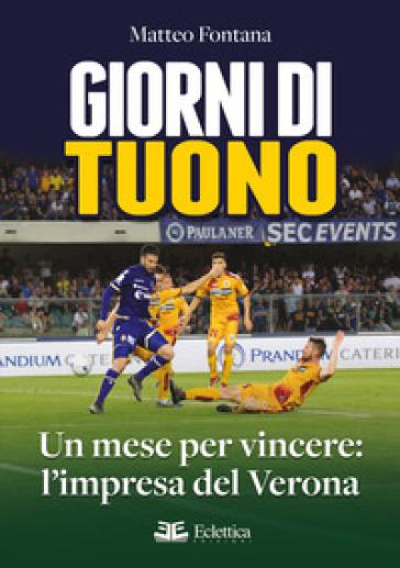 Giorni di tuono. Un mese per vincere: l'impresa del Verona - Matteo Fontana |