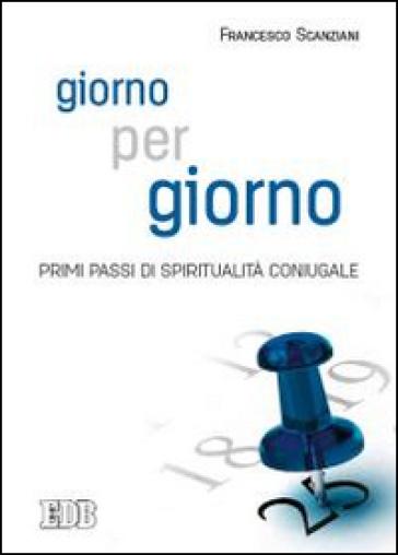 Giorno per giorno. Primi passi di spiritualità coniugale - Francesco Scanziani |