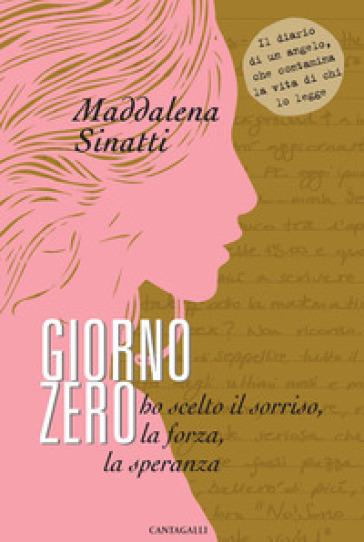 Giorno zero. Ho scelto il sorriso, la forza, la speranza - Maddalena Sinatti |