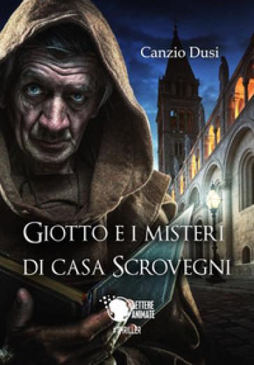 Giotto e i misteri di Casa Scrovegni - Canzio Dusi  