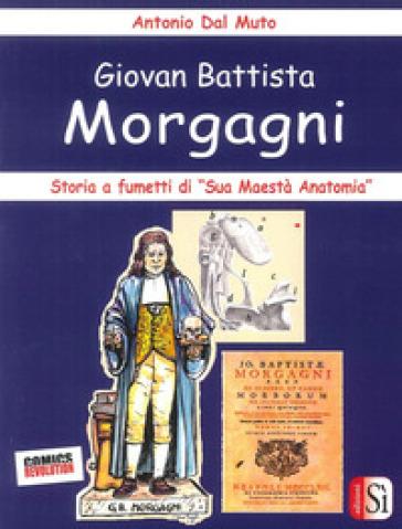 Giovan Battista Morgagni. Storia a fumetti di «sua maestà anatomia» - Antonio Dal Muto |