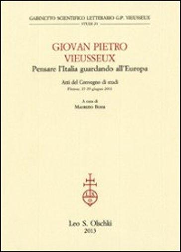 Giovan Pietro Vieusseux. Pensare l'Italia guardando l'Europa. Atti del Convegno di studi (Firenze, 27-29 giugno 2011) - M. Bossi | Kritjur.org