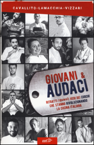 Giovani & audaci. Ritratti (quasi) veri dei cuochi che stanno rivoluzionando la cucina italiana