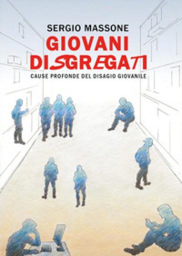 Giovani disgregati. Cause profonde del disagio giovanile - Sergio Massone |