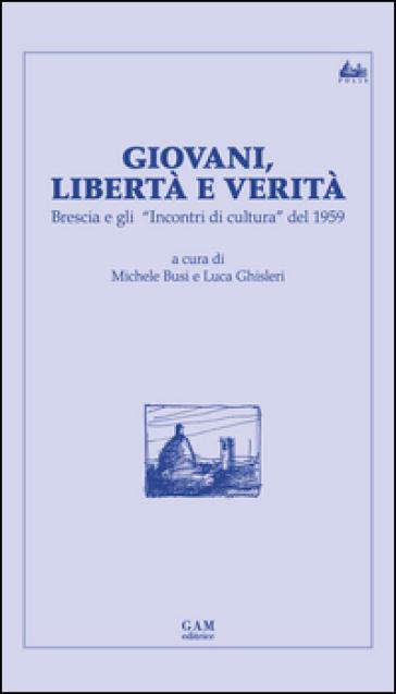 Giovani, libertà e verità. Brescia e gli «Incontri di cultura» del 1959 - M. Busi |