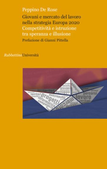Giovani e mercato del lavoro nella strategia Europa 2020. Competitività e istruzione tra speranza e illusione - Peppino De Rose | Thecosgala.com