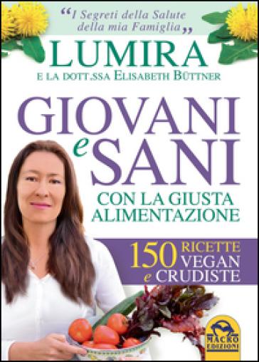 Giovani e sani con la giusta alimentazione. 150 ricette vegan e crudiste - Lumira  