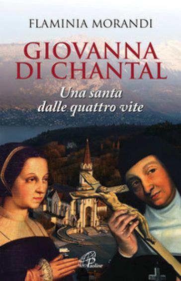 Giovanna Di Chantal. Una santa dalle quattro vite - Flaminia Morandi | Ericsfund.org