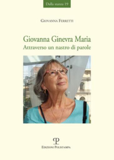 Giovanna Ginevra Maria. Attraverso un nastro di parole - Giovanna Ferretti  