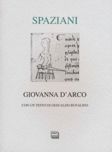 Giovanna d'Arco. Romanzo popolare in sei canti in ottave e un epilogo. Ediz. limitata - Maria Luisa Spaziani  