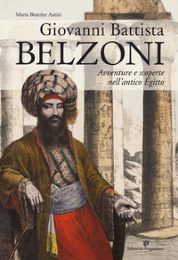 Giovanni Battista Belzoni. Avventure e scoperte nell'antico Egitto