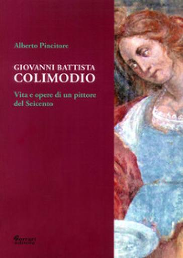 Giovanni Battista Colimodio. Vita e opere di un pittore del Seicento - Alberto Pincitore |